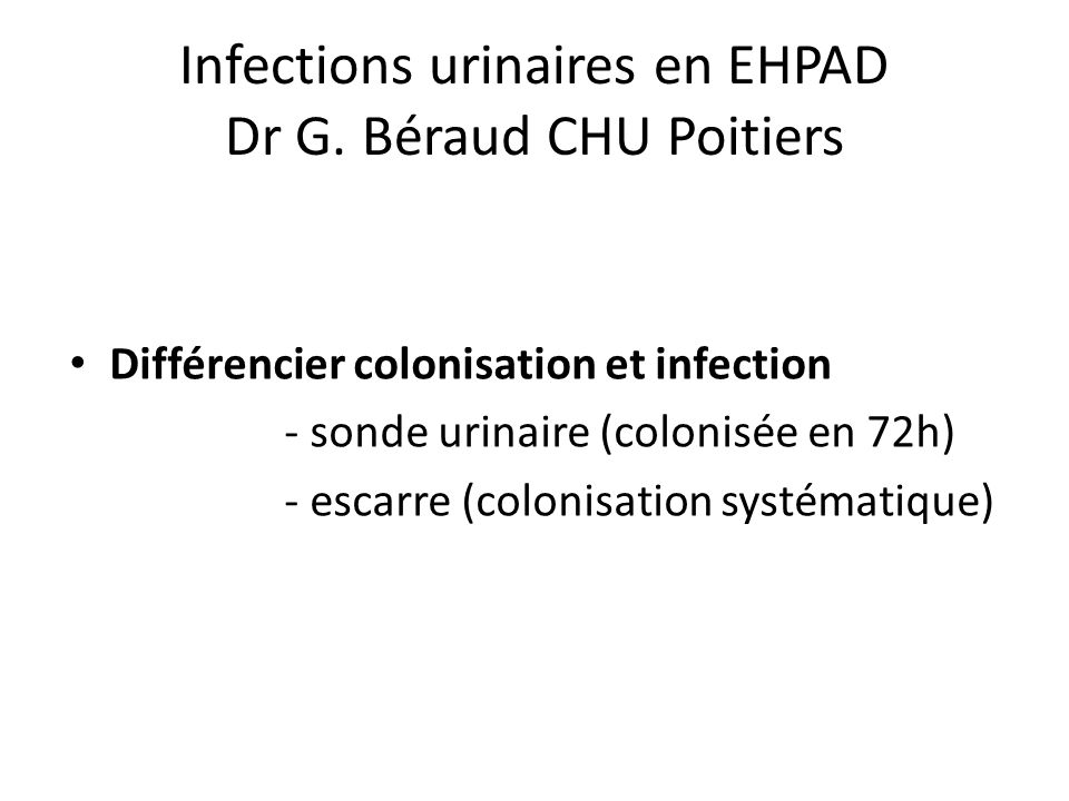 Infections urinaires en EHPAD Dr G. Béraud CHU Poitiers Différencier colonisation et infection - sonde urinaire (colonisée en 72h) - escarre (colonisa