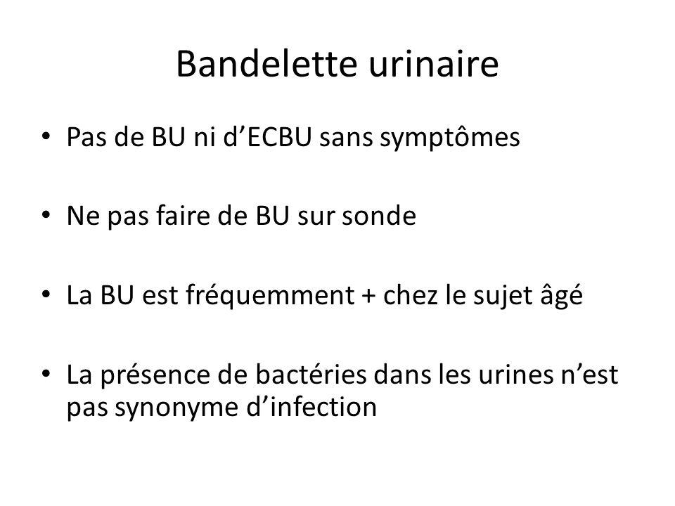 Bandelette urinaire Pas de BU ni dECBU sans symptômes Ne pas faire de BU sur sonde La BU est fréquemment + chez le sujet âgé La présence de bactéries