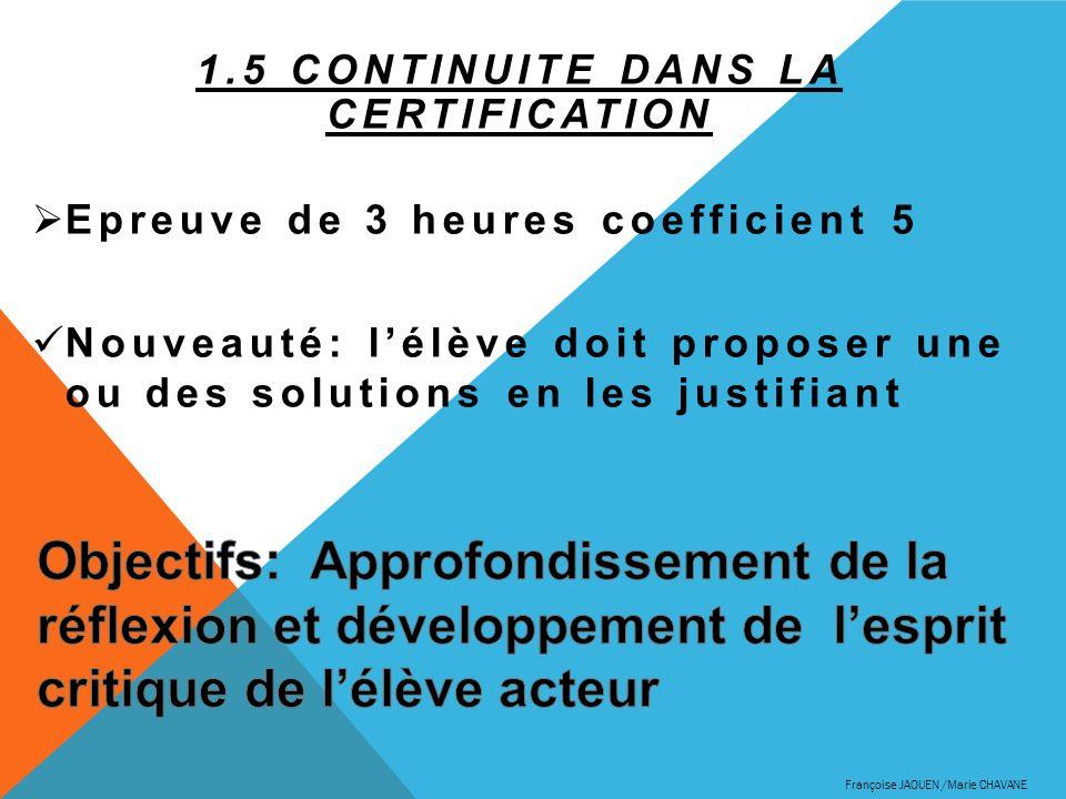 1.5 CONTINUITE DANS LA CERTIFICATION Epreuve de 3 heures coefficient 5 Nouveauté: lélève doit proposer une ou des solutions en les justifiant François