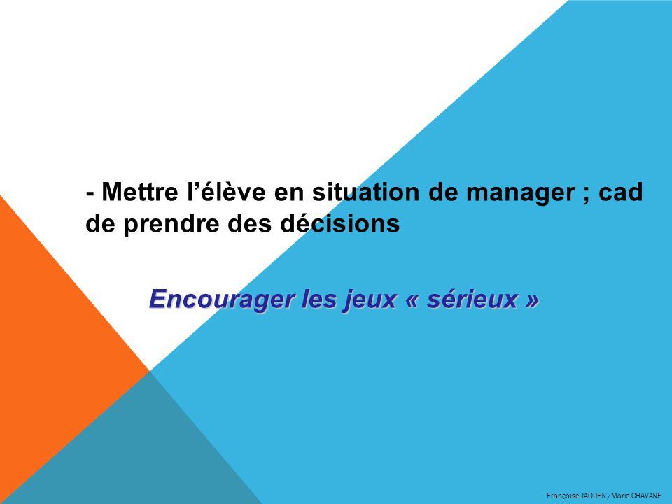 - Mettre lélève en situation de manager ; cad de prendre des décisions Encourager les jeux « sérieux »