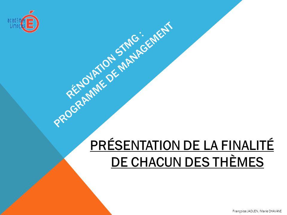 RÉNOVATION STMG : PROGRAMME DE MANAGEMENT PRÉSENTATION DE LA FINALITÉ DE CHACUN DES THÈMES Françoise JAOUEN /Marie CHAVANE
