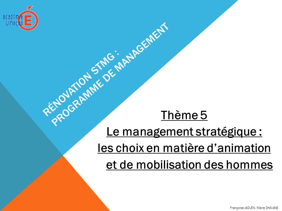 RÉNOVATION STMG : PROGRAMME DE MANAGEMENT Thème 5 Le management stratégique : les choix en matière danimation et de mobilisation des hommes Françoise