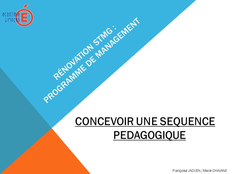 RÉNOVATION STMG : PROGRAMME DE MANAGEMENT CONCEVOIR UNE SEQUENCE PEDAGOGIQUE Françoise JAOUEN /Marie CHAVANE