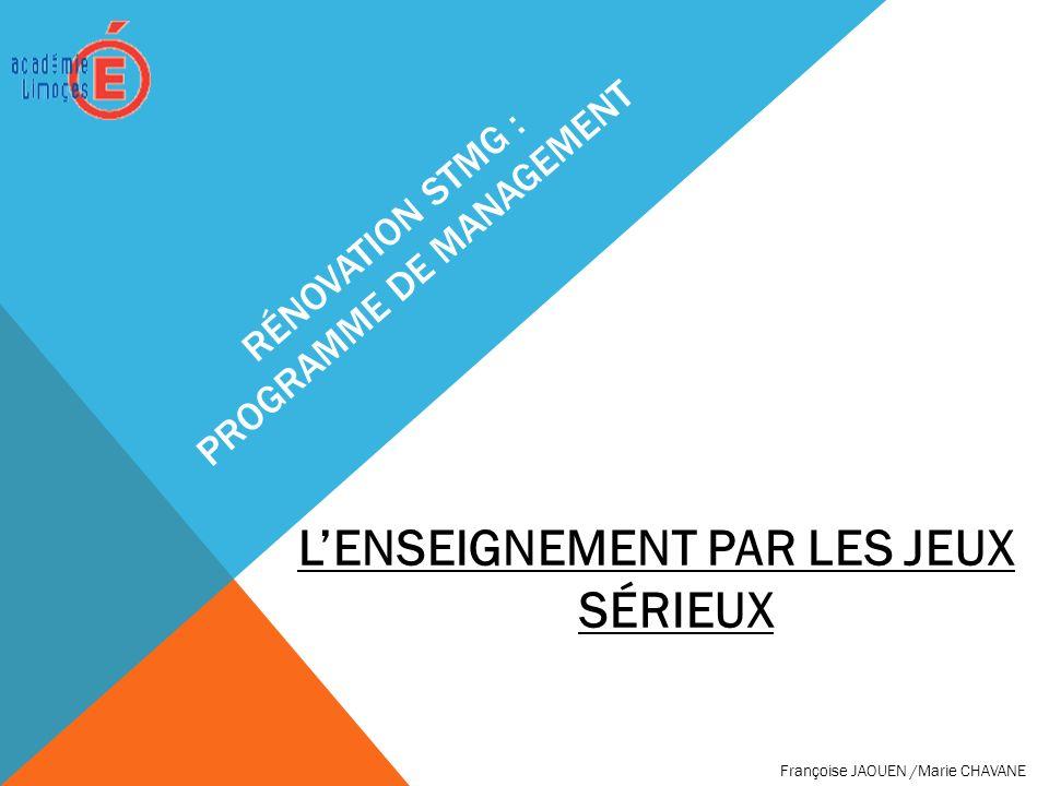 RÉNOVATION STMG : PROGRAMME DE MANAGEMENT LENSEIGNEMENT PAR LES JEUX SÉRIEUX Françoise JAOUEN /Marie CHAVANE