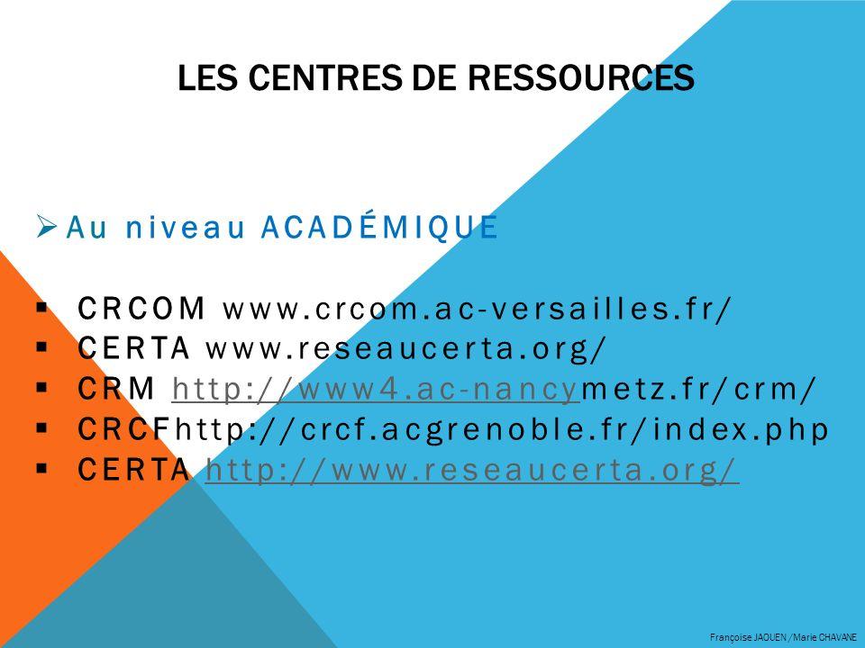 LES CENTRES DE RESSOURCES Françoise JAOUEN /Marie CHAVANE Au niveau ACADÉMIQUE CRCOM www.crcom.ac-versailles.fr/ CERTA www.reseaucerta.org/ CRM http:/