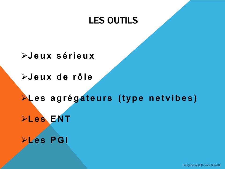 LES OUTILS Françoise JAOUEN /Marie CHAVANE Jeux sérieux Jeux de rôle Les agrégateurs (type netvibes) Les ENT Les PGI