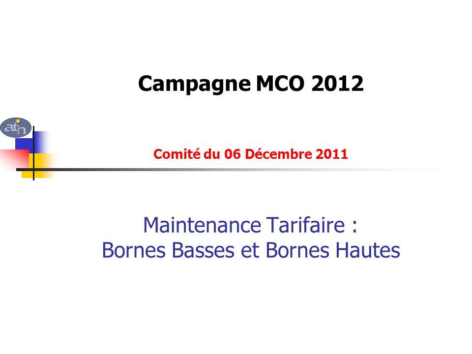 Campagne MCO 2012 Comité du 06 Décembre 2011 Maintenance Tarifaire : Bornes Basses et Bornes Hautes