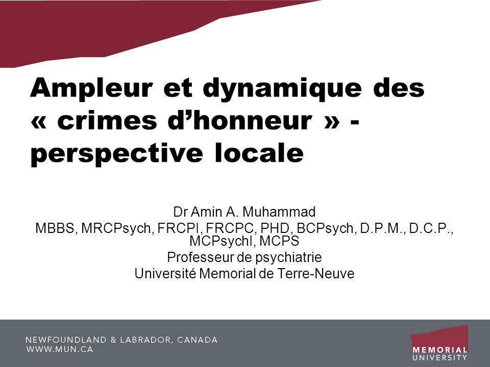 Ampleur et dynamique des « crimes dhonneur » - perspective locale Dr Amin A. Muhammad MBBS, MRCPsych, FRCPI, FRCPC, PHD, BCPsych, D.P.M., D.C.P., MCPs