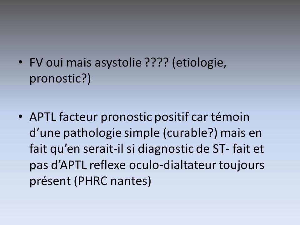FV oui mais asystolie ???? (etiologie, pronostic?) APTL facteur pronostic positif car témoin dune pathologie simple (curable?) mais en fait quen serai