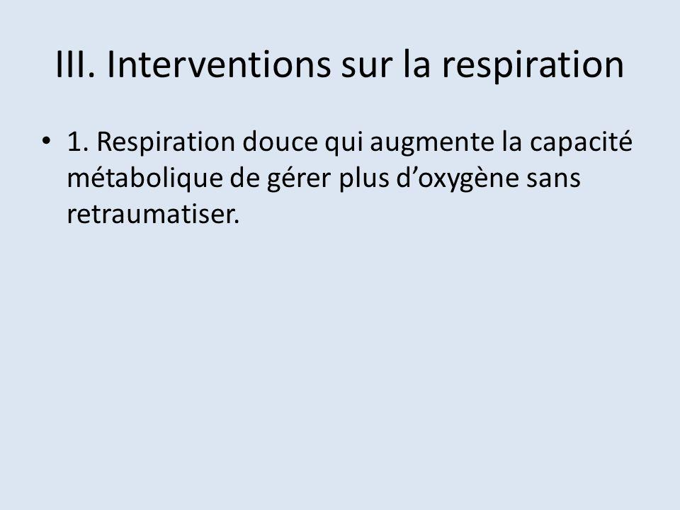 III. Interventions sur la respiration 1. Respiration douce qui augmente la capacité métabolique de gérer plus doxygène sans retraumatiser.