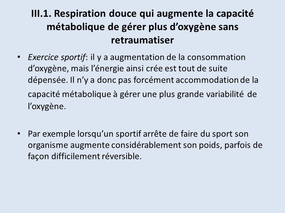 III.1. Respiration douce qui augmente la capacité métabolique de gérer plus doxygène sans retraumatiser Exercice sportif: il y a augmentation de la co