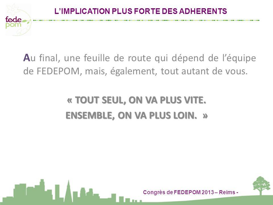 Congrès de FEDEPOM 2013 – Reims - LIMPLICATION PLUS FORTE DES ADHERENTS A u final, une feuille de route qui dépend de léquipe de FEDEPOM, mais, également, tout autant de vous.