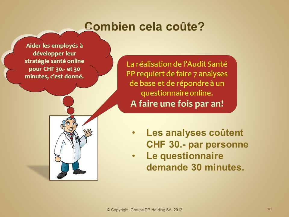 © Copyright Groupe PP Holding SA 2012 10 Combien cela coûte? La réalisation de lAudit Santé PP requiert de faire 7 analyses de base et de répondre à u