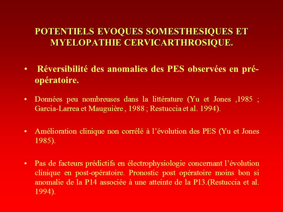 POTENTIELS EVOQUES SOMESTHESIQUES ET MYELOPATHIE CERVICARTHROSIQUE. Réversibilité des anomalies des PES observées en pré- opératoire. Données peu nomb
