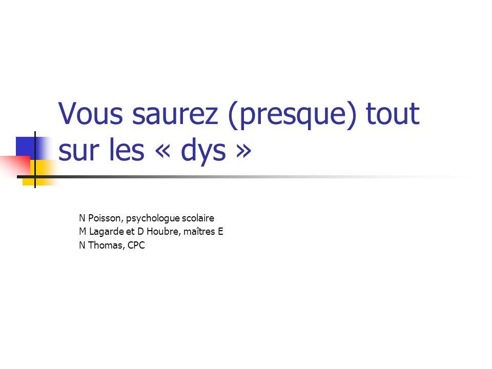 Vous saurez (presque) tout sur les « dys » N Poisson, psychologue scolaire M Lagarde et D Houbre, maîtres E N Thomas, CPC