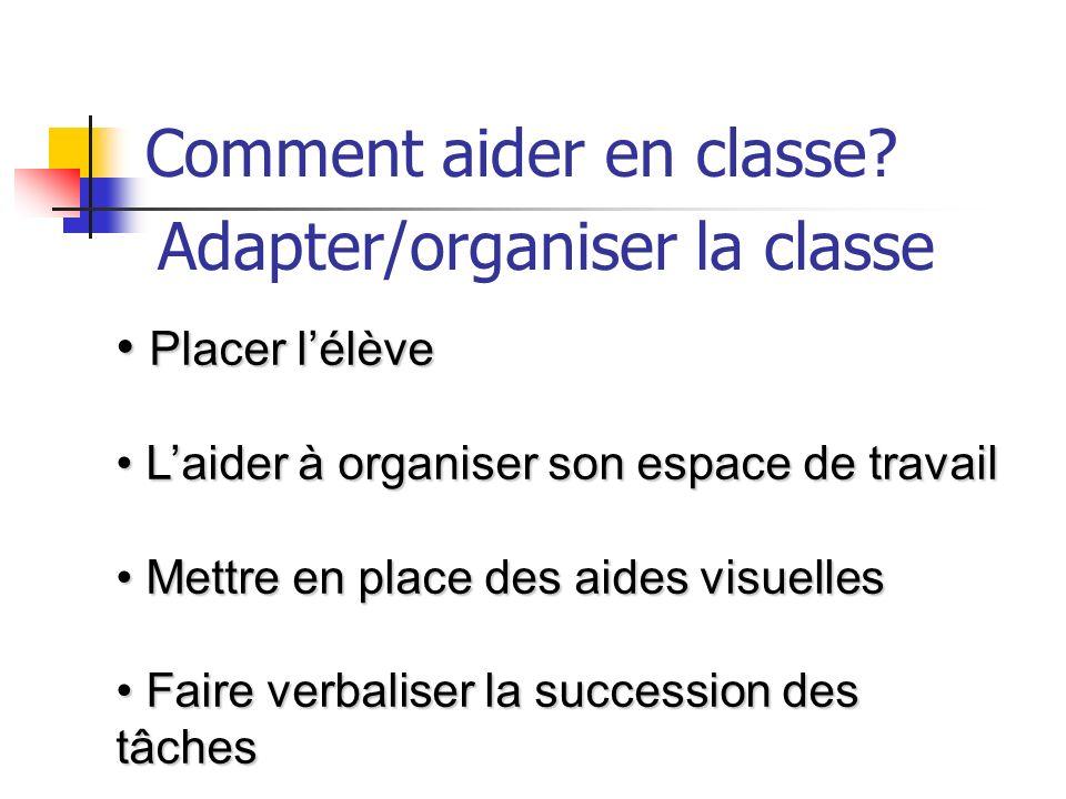 Comment aider en classe? Adapter/organiser la classe Placer lélève Placer lélève Laider à organiser son espace de travail Laider à organiser son espac