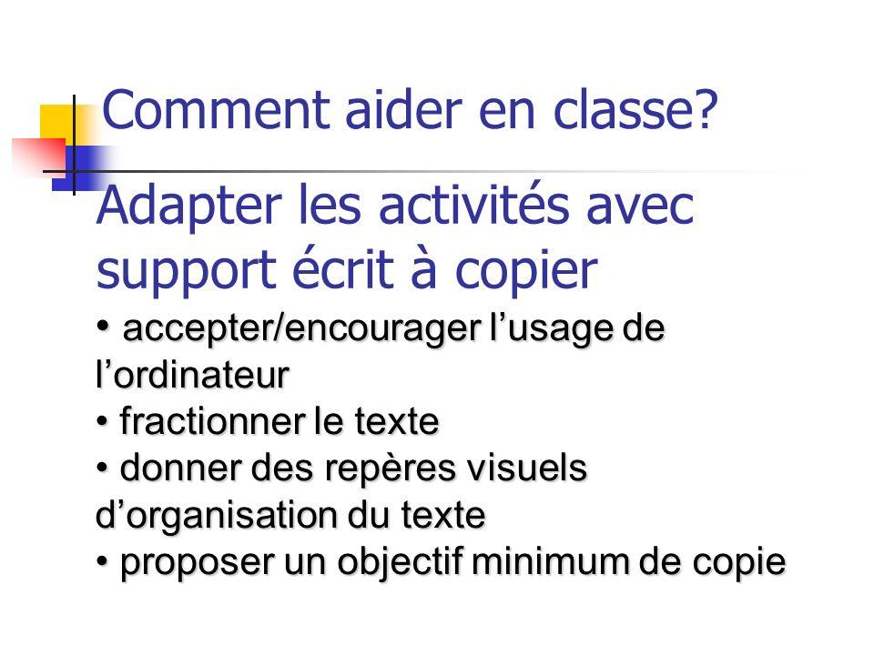 Comment aider en classe? Adapter les activités avec support écrit à copier accepter/encourager lusage de lordinateur accepter/encourager lusage de lor