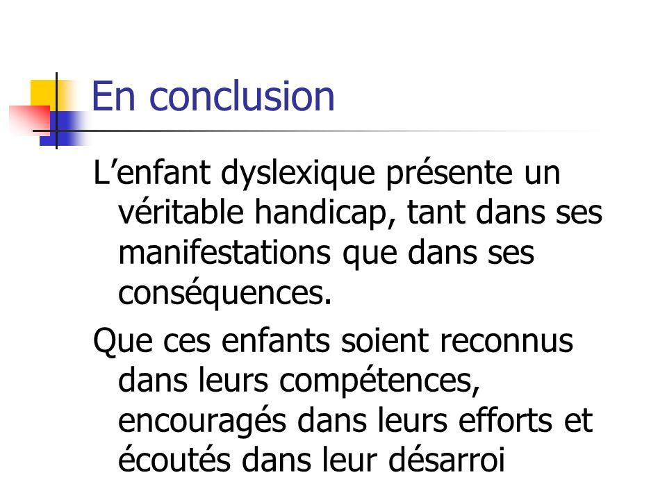 En conclusion Lenfant dyslexique présente un véritable handicap, tant dans ses manifestations que dans ses conséquences. Que ces enfants soient reconn