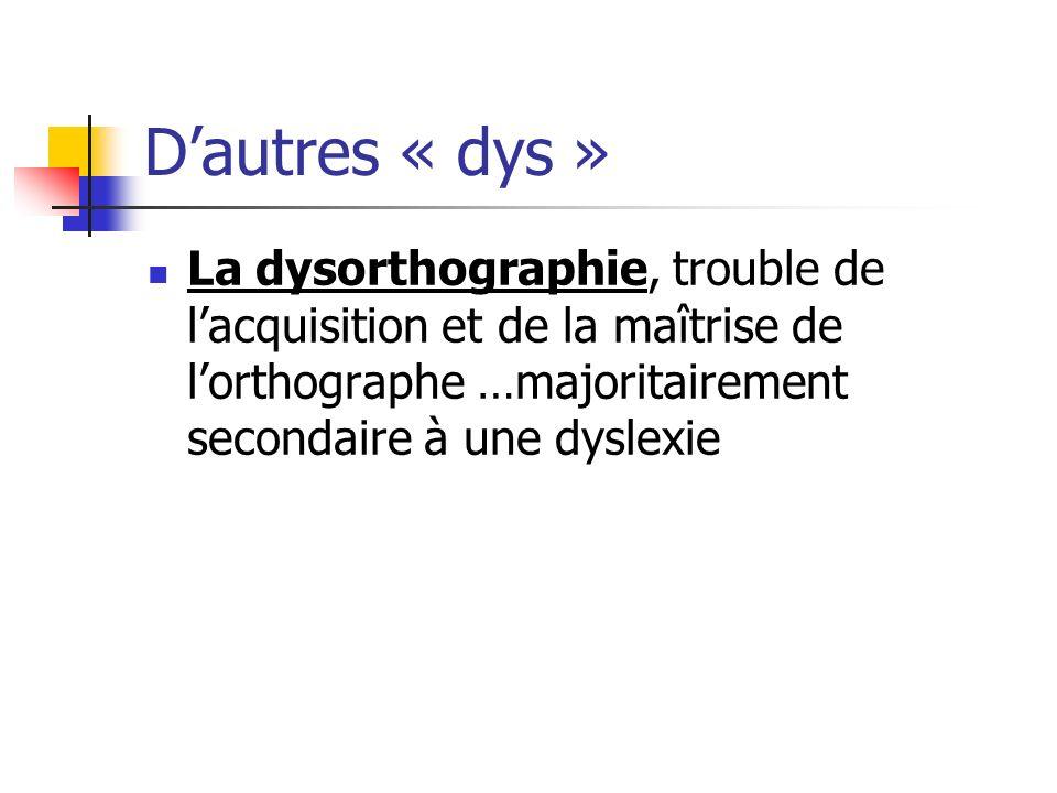 Dautres « dys » La dysorthographie, trouble de lacquisition et de la maîtrise de lorthographe …majoritairement secondaire à une dyslexie