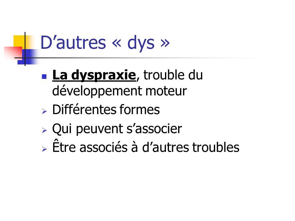 Dautres « dys » La dyspraxie, trouble du développement moteur Différentes formes Qui peuvent sassocier Être associés à dautres troubles