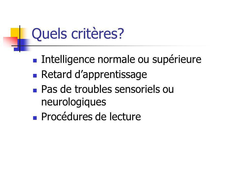 Quels critères? Intelligence normale ou supérieure Retard dapprentissage Pas de troubles sensoriels ou neurologiques Procédures de lecture