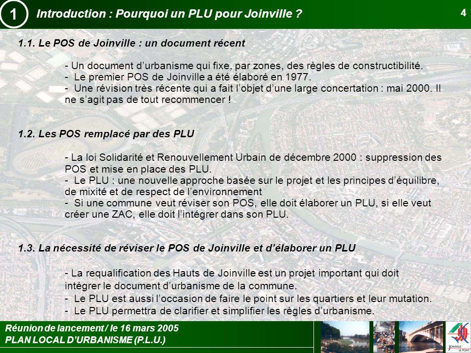 PLAN LOCAL DURBANISME (P.L.U.) Réunion de lancement / le 16 mars 2005 4 Introduction : Pourquoi un PLU pour Joinville ? 1.1. Le POS de Joinville : un