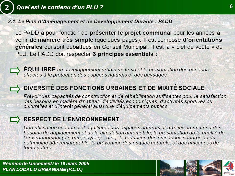PLAN LOCAL DURBANISME (P.L.U.) Réunion de lancement / le 16 mars 2005 6 Quel est le contenu dun PLU ? 2 2.1. Le Plan dAménagement et de Développement