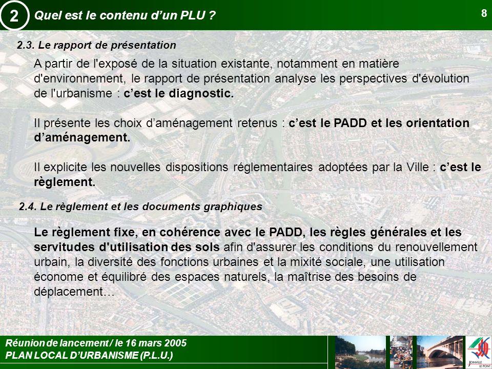 PLAN LOCAL DURBANISME (P.L.U.) Réunion de lancement / le 16 mars 2005 8 Quel est le contenu dun PLU ? 2 2.3. Le rapport de présentation A partir de l'