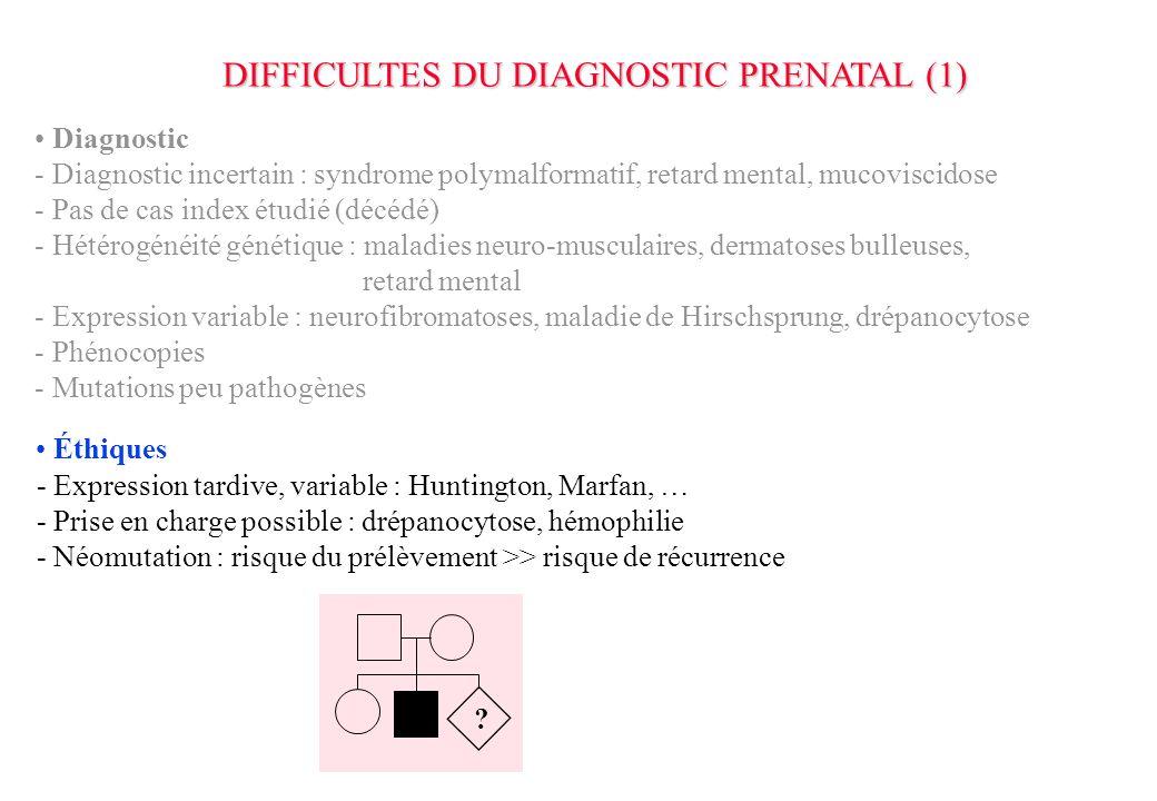DIFFICULTES DU DIAGNOSTIC PRENATAL (1) Diagnostic - Diagnostic incertain : syndrome polymalformatif, retard mental, mucoviscidose - Pas de cas index étudié (décédé) - Hétérogénéité génétique : maladies neuro-musculaires, dermatoses bulleuses, retard mental - Expression variable : neurofibromatoses, maladie de Hirschsprung, drépanocytose - Phénocopies - Mutations peu pathogènes - Expression tardive, variable : Huntington, Marfan, … - Prise en charge possible : drépanocytose, hémophilie - Néomutation : risque du prélèvement >> risque de récurrence .