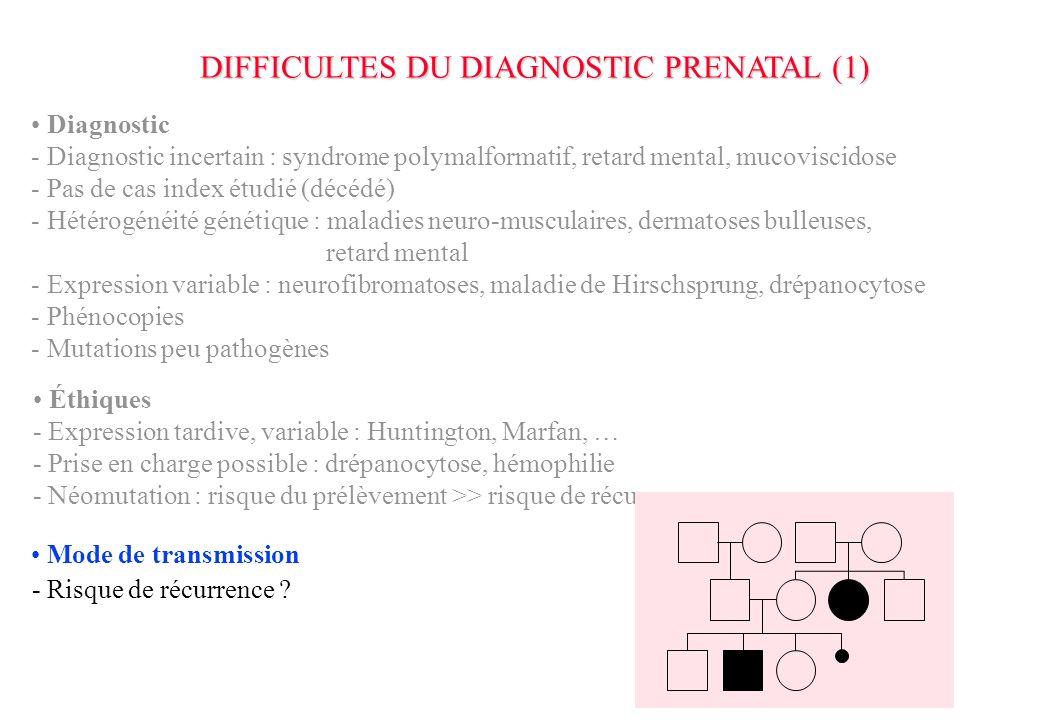 - Expression tardive, variable : Huntington, Marfan, … - Prise en charge possible : drépanocytose, hémophilie - Néomutation : risque du prélèvement >> risque de récurrence DIFFICULTES DU DIAGNOSTIC PRENATAL (1) Diagnostic - Diagnostic incertain : syndrome polymalformatif, retard mental, mucoviscidose - Pas de cas index étudié (décédé) - Hétérogénéité génétique : maladies neuro-musculaires, dermatoses bulleuses, retard mental - Expression variable : neurofibromatoses, maladie de Hirschsprung, drépanocytose - Phénocopies - Mutations peu pathogènes Mode de transmission - Risque de récurrence ?