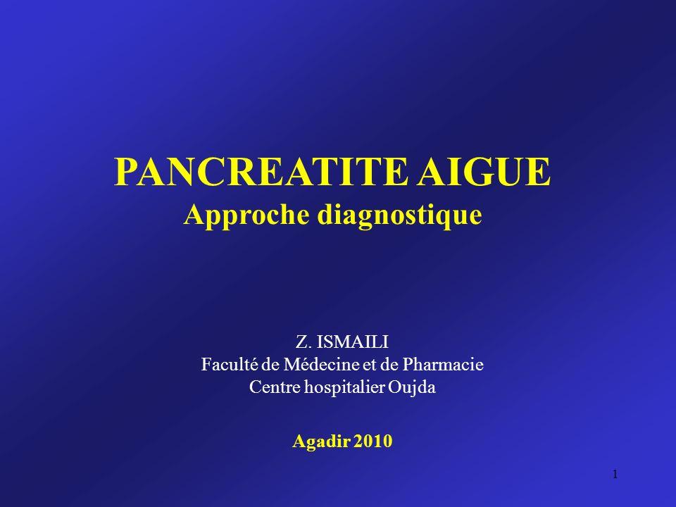 PANCREATITE AIGUE Approche diagnostique Z. ISMAILI Faculté de Médecine et de Pharmacie Centre hospitalier Oujda Agadir 2010 1