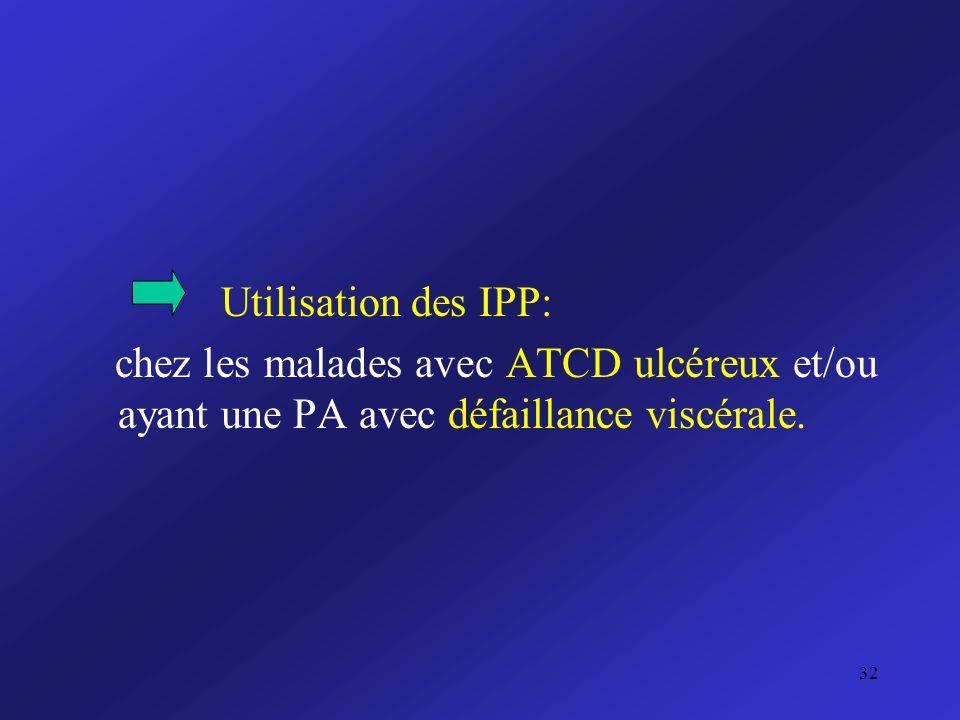 Utilisation des IPP: chez les malades avec ATCD ulcéreux et/ou ayant une PA avec défaillance viscérale. 32