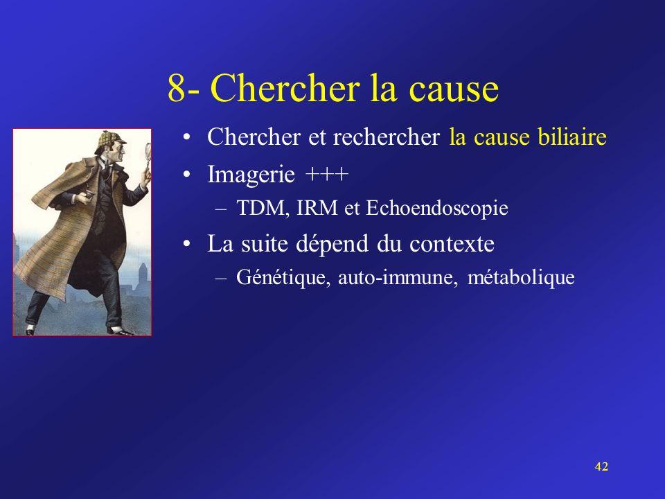 8- Chercher la cause Chercher et rechercher la cause biliaire Imagerie +++ –TDM, IRM et Echoendoscopie La suite dépend du contexte –Génétique, auto-im