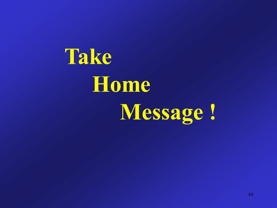 Take Home Message ! 46
