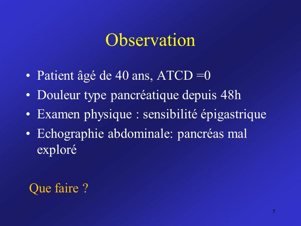 Observation Patient âgé de 40 ans, ATCD =0 Douleur type pancréatique depuis 48h Examen physique : sensibilité épigastrique Echographie abdominale: pan