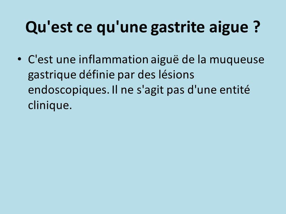 Qu'est ce qu'une gastrite aigue ? C'est une inflammation aiguë de la muqueuse gastrique définie par des lésions endoscopiques. Il ne s'agit pas d'une
