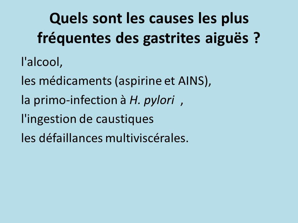 Quels sont les causes les plus fréquentes des gastrites aiguës ? l'alcool, les médicaments (aspirine et AINS), la primo-infection à H. pylori, l'inges