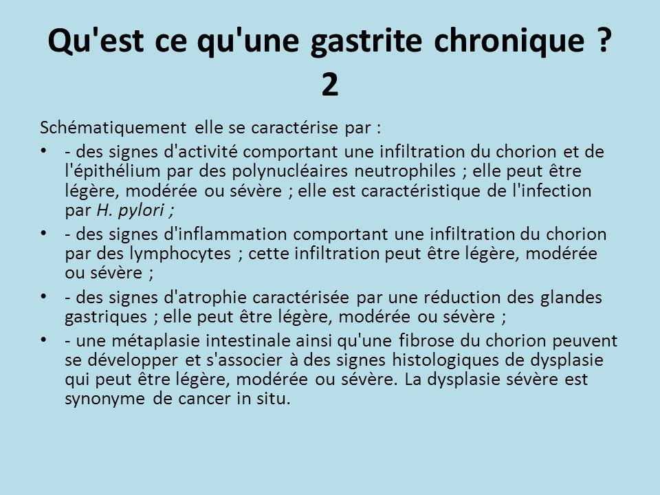 Qu'est ce qu'une gastrite chronique ? 2 Schématiquement elle se caractérise par : - des signes d'activité comportant une infiltration du chorion et de