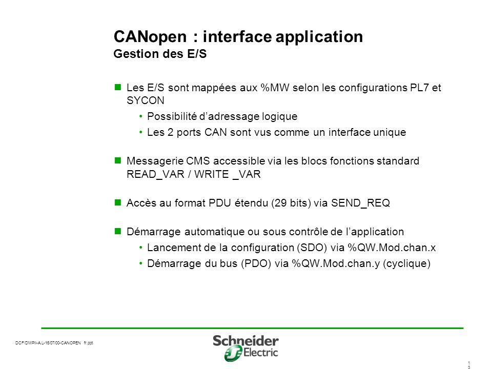 DCF/DMPII-A.L-16/07/00-CANOPEN fr.ppt 1313 CANopen : interface application Gestion des E/S Les E/S sont mappées aux %MW selon les configurations PL7 et SYCON Possibilité dadressage logique Les 2 ports CAN sont vus comme un interface unique Messagerie CMS accessible via les blocs fonctions standard READ_VAR / WRITE _VAR Accès au format PDU étendu (29 bits) via SEND_REQ Démarrage automatique ou sous contrôle de lapplication Lancement de la configuration (SDO) via %QW.Mod.chan.x Démarrage du bus (PDO) via %QW.Mod.chan.y (cyclique)