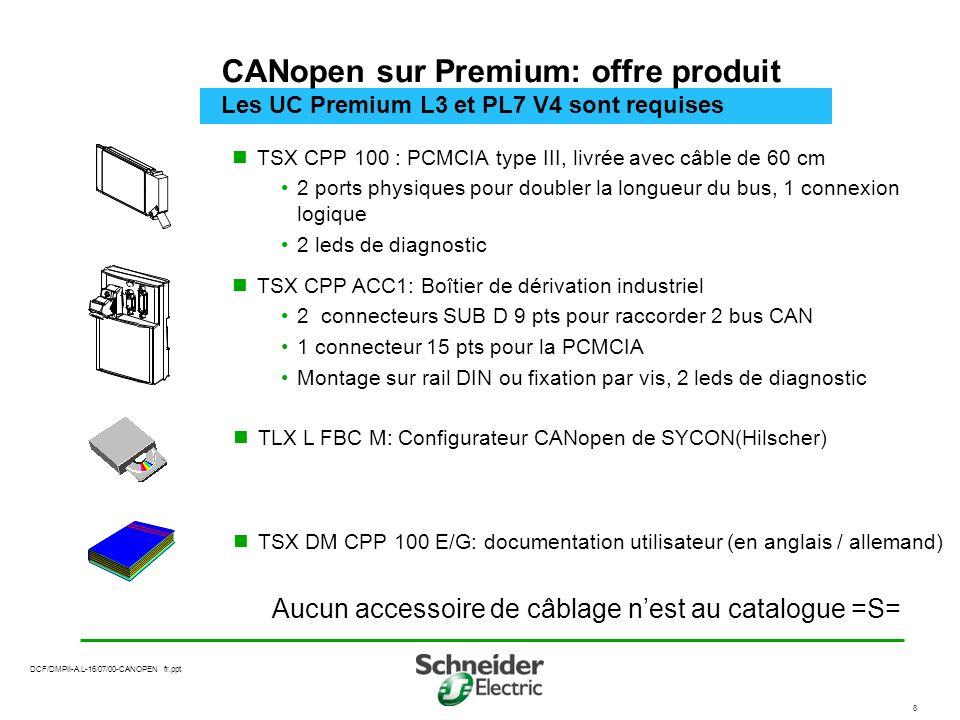 DCF/DMPII-A.L-16/07/00-CANOPEN fr.ppt 8 CANopen sur Premium: offre produit Les UC Premium L3 et PL7 V4 sont requises TSX CPP 100 : PCMCIA type III, livrée avec câble de 60 cm 2 ports physiques pour doubler la longueur du bus, 1 connexion logique 2 leds de diagnostic Aucun accessoire de câblage nest au catalogue =S= TSX CPP ACC1: Boîtier de dérivation industriel 2 connecteurs SUB D 9 pts pour raccorder 2 bus CAN 1 connecteur 15 pts pour la PCMCIA Montage sur rail DIN ou fixation par vis, 2 leds de diagnostic TLX L FBC M: Configurateur CANopen de SYCON(Hilscher) TSX DM CPP 100 E/G: documentation utilisateur (en anglais / allemand)