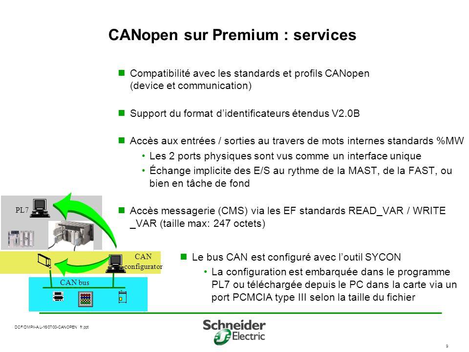 DCF/DMPII-A.L-16/07/00-CANOPEN fr.ppt 9 CANopen sur Premium : services Compatibilité avec les standards et profils CANopen (device et communication) Support du format didentificateurs étendus V2.0B Accès aux entrées / sorties au travers de mots internes standards %MW Les 2 ports physiques sont vus comme un interface unique Échange implicite des E/S au rythme de la MAST, de la FAST, ou bien en tâche de fond Accès messagerie (CMS) via les EF standards READ_VAR / WRITE _VAR (taille max: 247 octets) CAN configurator CAN bus PL7 Le bus CAN est configuré avec loutil SYCON La configuration est embarquée dans le programme PL7 ou téléchargée depuis le PC dans la carte via un port PCMCIA type III selon la taille du fichier