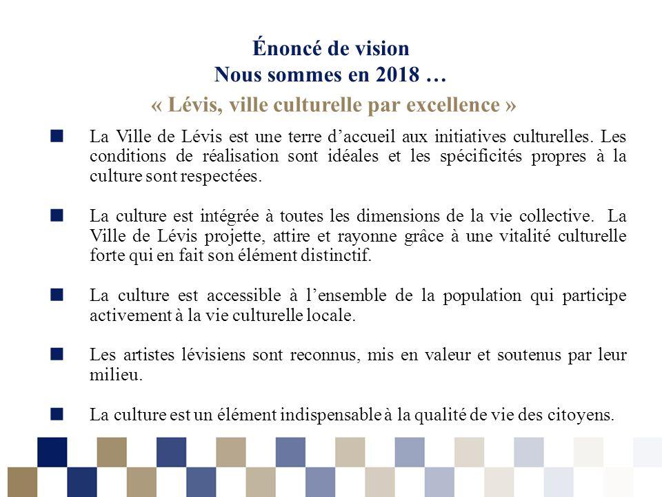 Énoncé de vision Nous sommes en 2018 … « Lévis, ville culturelle par excellence » La Ville de Lévis est une terre daccueil aux initiatives culturelles.