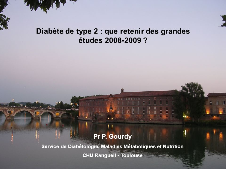 Diabète de type 2 : que retenir des grandes études 2008-2009 ? Pr P. Gourdy Service de Diabétologie, Maladies Métaboliques et Nutrition CHU Rangueil -