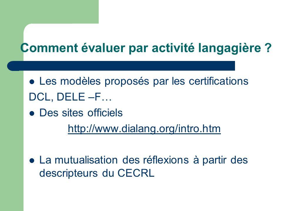 Comment évaluer par activité langagière ? Les modèles proposés par les certifications DCL, DELE –F… Des sites officiels http://www.dialang.org/intro.h