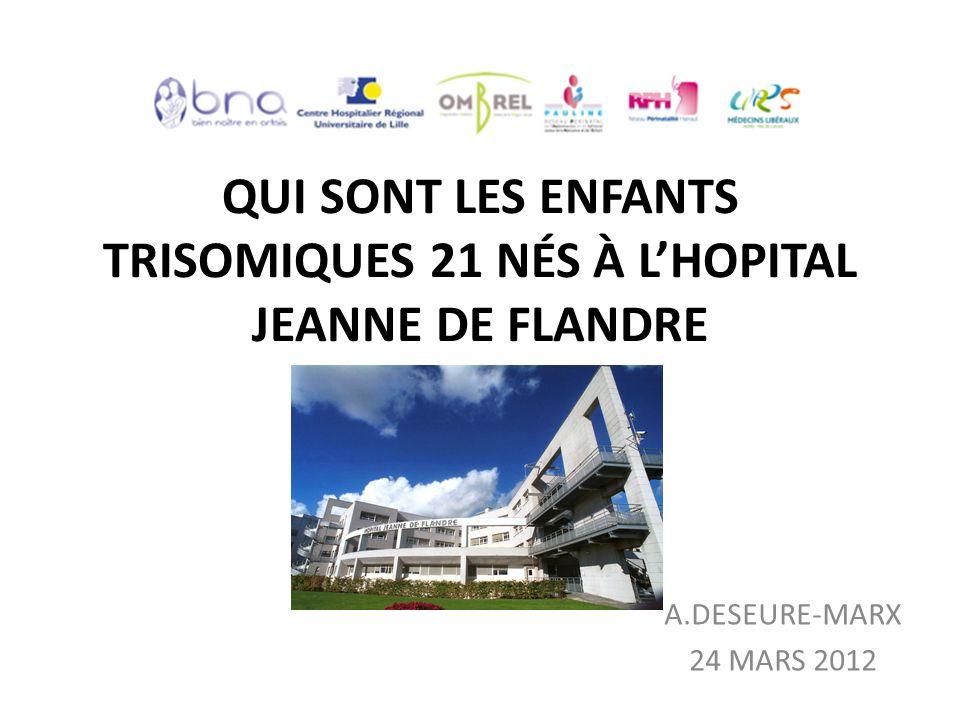 QUI SONT LES ENFANTS TRISOMIQUES 21 NÉS À LHOPITAL JEANNE DE FLANDRE A.DESEURE-MARX 24 MARS 2012