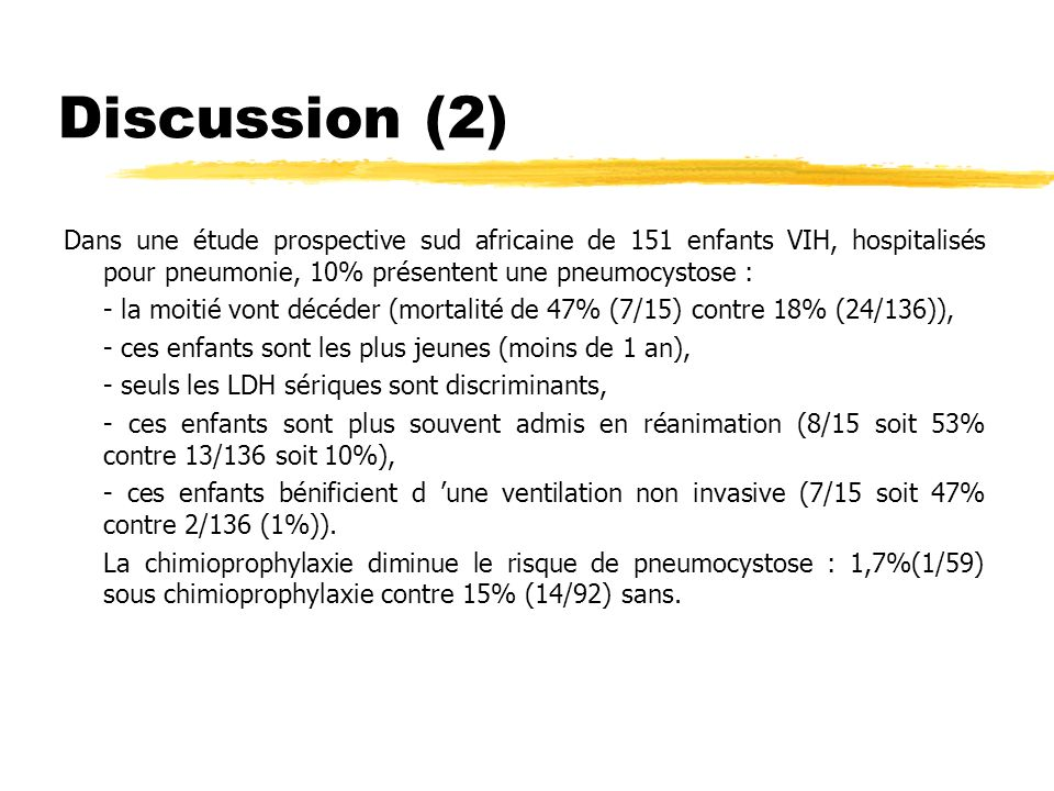 Discussion (3) Dans notre série : - le jeune âge n est pas un FdR sauf pour les VIH (âge à l admission de 5 mois à 15 ans et 4 mois soit une moyenne de 52 mois, une médiane à 30 mois, 2 des 3 VIH sont âgés de 5 mois) - limmunosuppression acquise ou induite est le FdR principal : 3/10 VIH et 7/10 soumis à une chimiottt ou corticottt dans les 3 mois précédents.