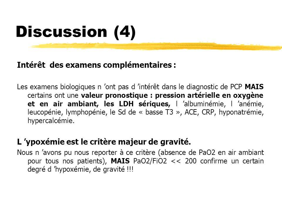 Discussion (5) Evolution à court terme : - SDRA (9/10) et recours VM 8/10 (2/3 VIH et 6/7 immunodéprimés, non VIH) - guérison 9/10 et 1 décès (LA promyelocytaire + GM) Une étude rétrospective espagnole (1991 à 1994) rapporte des résultats superposables : - sur 9 enfants présentant une PCP, tous sont ventilés et 2/9 (22%) décèdent, - 4/9 sont des enfants sidéens et aucun décès n est observé dans cette sous population.