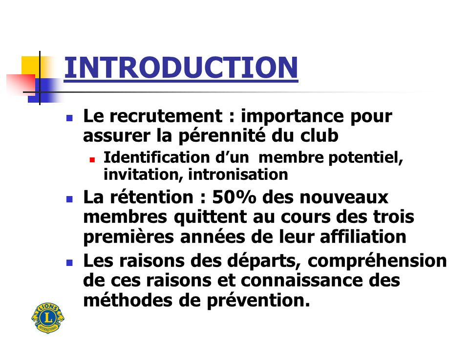 INTRODUCTION Le recrutement : importance pour assurer la pérennité du club Identification dun membre potentiel, invitation, intronisation La rétention
