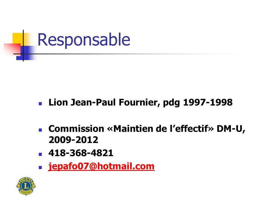 Responsable Lion Jean-Paul Fournier, pdg 1997-1998 Commission «Maintien de leffectif» DM-U, 2009-2012 418-368-4821 jepafo07@hotmail.com