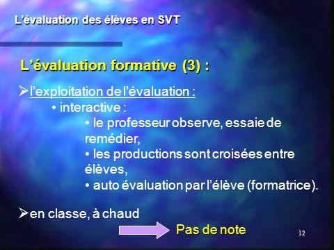 12 Lévaluation formative (3) : Lévaluation des élèves en SVT lexploitation de lévaluation : interactive : le professeur observe, essaie de remédier, l